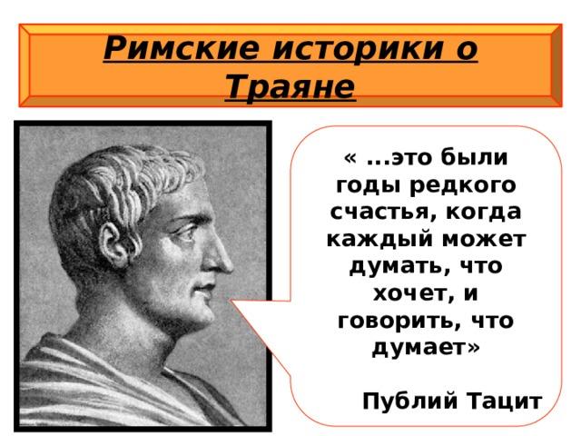 Римские историки о Траяне « ...это были годы редкого счастья, когда каждый может думать, что хочет, и говорить, что думает»  Публий Тацит