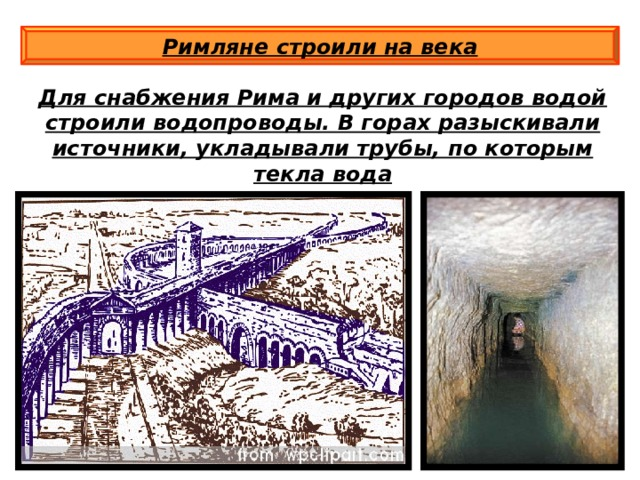 Римляне строили на века Для снабжения Рима и других городов водой строили водопроводы. В горах разыскивали источники, укладывали трубы, по которым текла вода