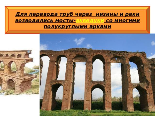 Для перевода труб через низины и реки возводились мосты- акведуки со многими полукруглыми арками