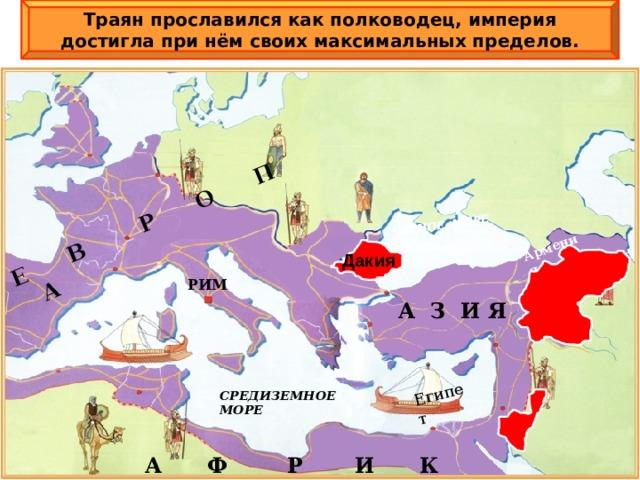 Траян прославился как полководец, империя достигла при нём своих максимальных пределов. Е В  Р О П А  Египет ЧЕРНОЕ МОРЕ Армения Дакия РИМ  А З И Я СРЕДИЗЕМНОЕ МОРЕ А Ф Р И К А