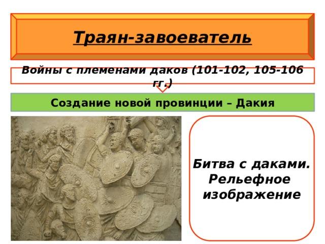 Траян-завоеватель Войны с племенами даков (101-102, 105-106 гг.) Создание новой провинции – Дакия Битва с даками. Рельефное изображение