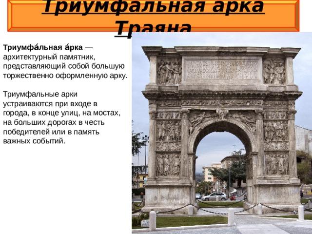 Триумфальная арка Траяна  Триумфа́льная а́рка — архитектурный памятник, представляющий собой большую торжественно оформленную арку. Триумфальные арки устраиваются при входе в города, в конце улиц, на мостах, на больших дорогах в честь победителей или в память важных событий.