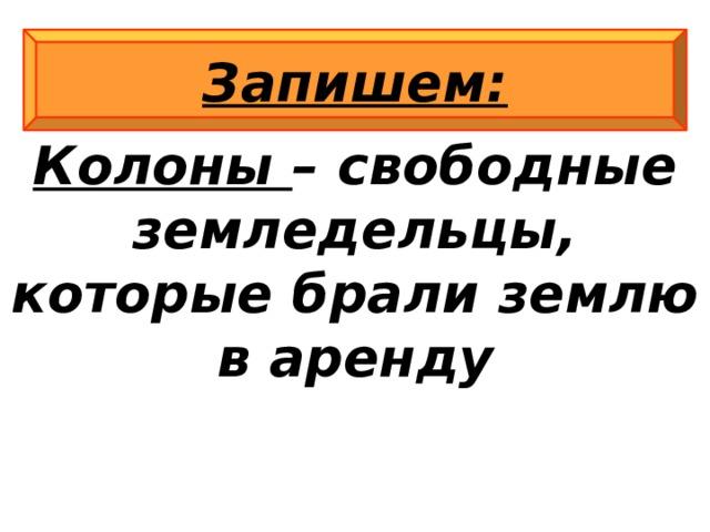 Колоны – свободные земледельцы, которые брали землю в аренду Запишем: