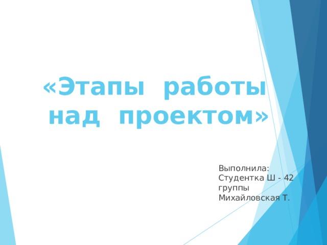 «Этапы работы  над проектом» Выполнила: Студентка Ш - 42 группы Михайловская Т.