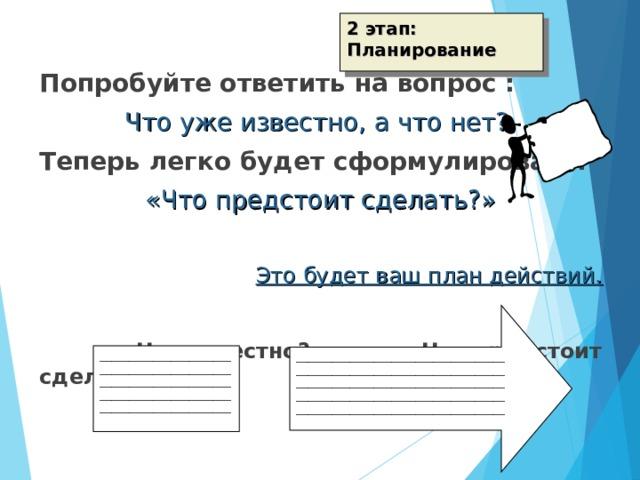 2 этап: Планирование Попробуйте ответить на вопрос : Что уже известно, а что нет?  Теперь легко будет сформулировать:  «Что предстоит сделать?» Это будет ваш план действий.    Что известно? Что предстоит сделать? ___________________________________ ___________________________________  ___________________________________  ___________________________________ ___________________________________ ______________________________________________________________________________________________________________