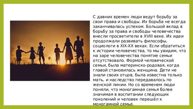 С давних времен люди ведут борьбу за свои права и свободы. Их борьба не всегда заканчивалась успехом. Большой вклад в борьбу за права и свободы человечества внесли просветители в XVIII веке. Их идеи продолжали развивать философы, социологи в XIX-XX веках. Если обратиться к истории человечества, то мы увидим, что на заре человечества понятие семьи отсутствовало. Формой человеческой семьи, была материнско-родовая, когда главой становилась женщина. Дети не знали своих отцов, была известна только мать, и наследство передавалось по женской линии. Но со временем люди поняли, что моногамная семья более значимая в воспитании следующих поколений и человек перешёл к моногамной семье.