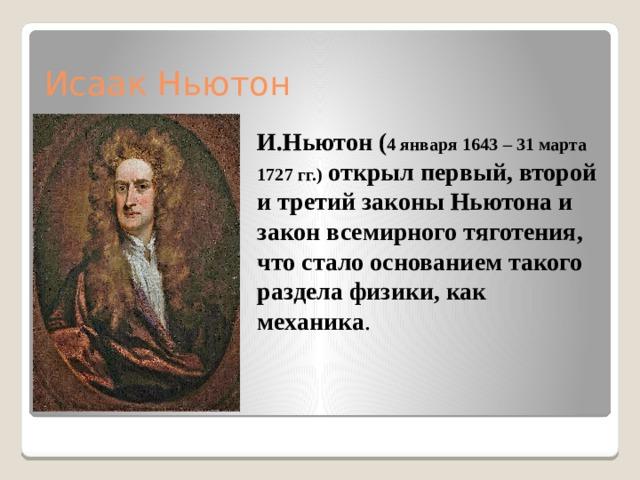 Исаак Ньютон   И.Ньютон ( 4 января 1643 – 31 марта 1727 гг.) открылпервый, второй и третий законыНьютонаи закон всемирного тяготения, что стало основанием такого раздела физики, как механика .