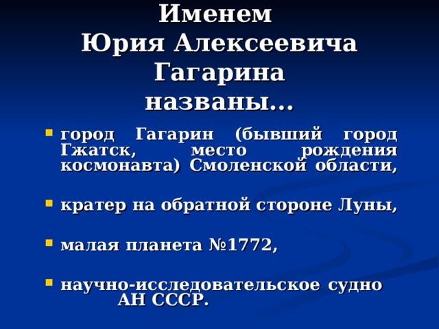 Именем  Юрия Алексеевича Гагарина  названы...