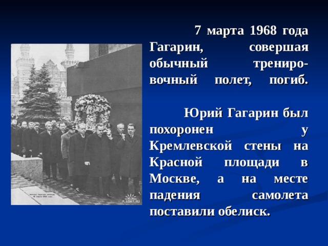 7 марта 1968 года Гагарин, совершая обычный трениро - вочный полет, погиб.     Юрий Гагарин был похоронен у Кремлевской стены на Красной площади в Москве, а на месте падения самолета поставили обелиск.