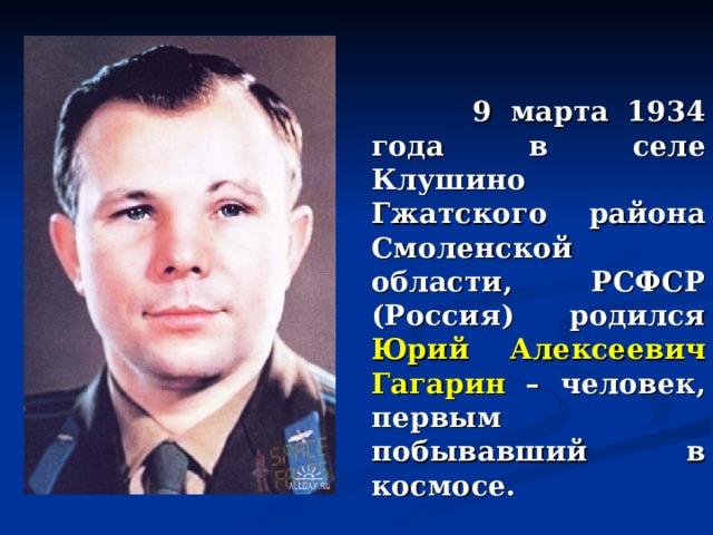 9 марта 1934 года в селе Клушино Гжатского района Смоленской области, РСФСР (Россия) родился Юрий Алексеевич Гагарин – человек, первым побывавший в космосе.