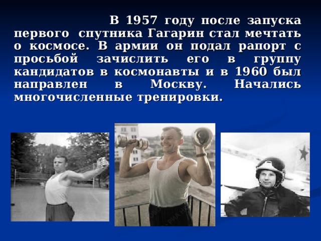 В 1957 году после запуска первого спутника Гагарин стал мечтать о космосе. В армии он подал рапорт с просьбой зачислить его в группу кандидатов в космонавты и в 1960 был направлен в Москву. Начались многочисленные тренировки.