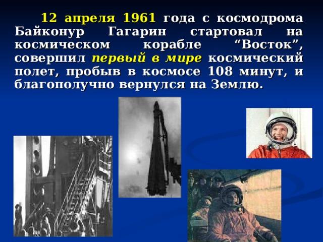 """12 апреля 1961 года с космодрома Байконур Гагарин стартовал на космическом корабле """"Восток"""", совершил первый в мире космический полет, пробыв в космосе 108 минут, и благополучно вернулся на Землю."""