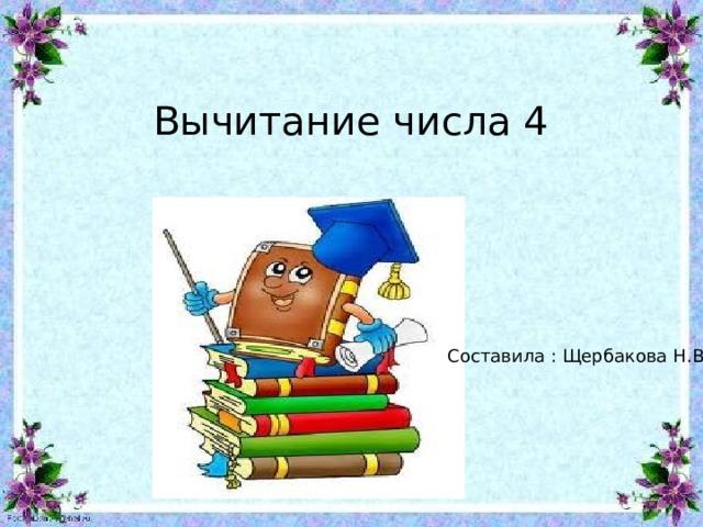 Вычитание числа 4 Составила : Щербакова Н.В