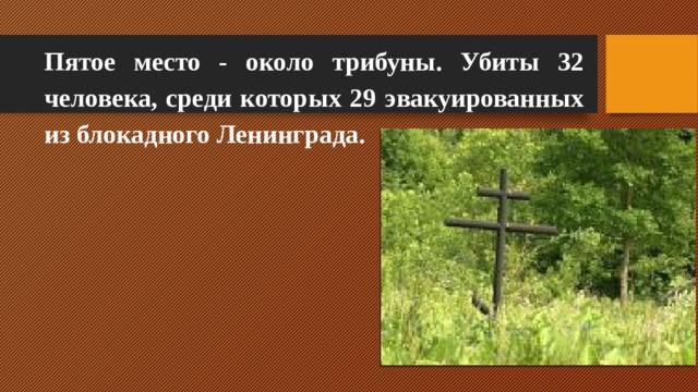 Пятое место - около трибуны. Убиты 32 человека, среди которых 29 эвакуированных из блокадного Ленинграда.