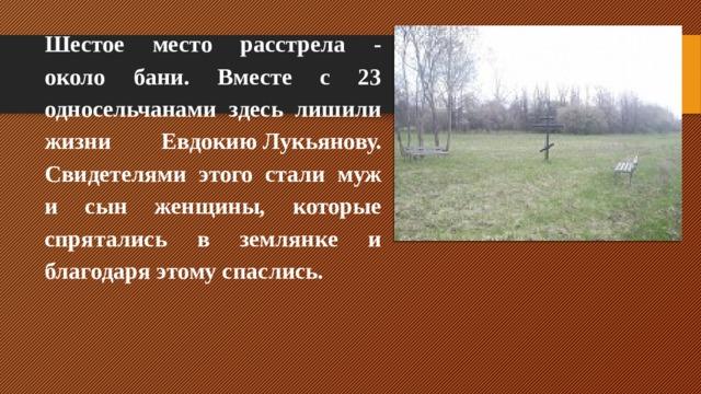 Шестое место расстрела - около бани. Вместе с 23 односельчанами здесь лишили жизни ЕвдокиюЛукьянову. Свидетелями этого стали муж и сын женщины, которые спрятались в землянке и благодаря этому спаслись.
