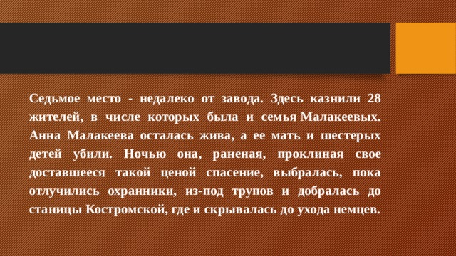 Седьмое место - недалеко от завода. Здесь казнили 28 жителей, в числе которых была и семьяМалакеевых. Анна Малакеева осталась жива, а ее мать и шестерых детей убили. Ночью она, раненая, проклиная свое доставшееся такой ценой спасение, выбралась, пока отлучились охранники, из-под трупов и добралась до станицы Костромской, где и скрывалась до ухода немцев.
