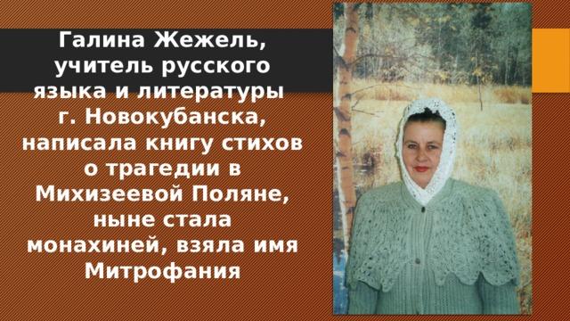 Галина Жежель, учитель русского языка и литературы г. Новокубанска, написала книгу стихов о трагедии в Михизеевой Поляне, ныне стала монахиней, взяла имя Митрофания