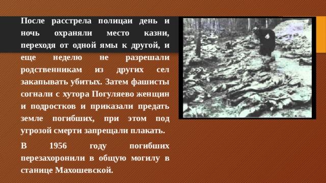 После расстрела полицаи день и ночь охраняли место казни, переходя от одной ямы к другой, и еще неделю не разрешали родственникам из других сел закапывать убитых. Затем фашисты согнали с хутораПогуляевоженщин и подростков и приказали предать земле погибших, при этом под угрозой смерти запрещали плакать. В 1956 году погибших перезахоронили в общую могилу в станице Махошевской.