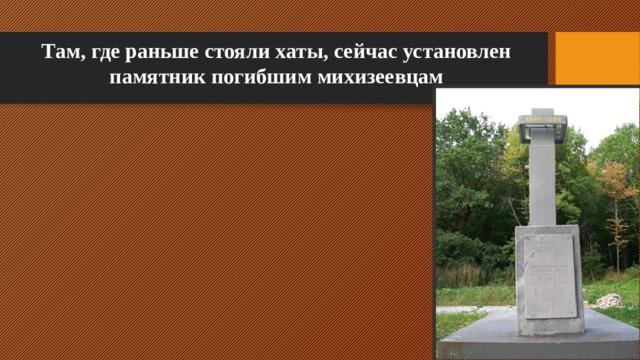 Там, где раньше стояли хаты, сейчас установлен памятник погибшим михизеевцам