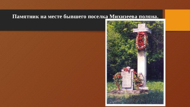 Памятник на месте бывшего поселка Михизеева поляна.