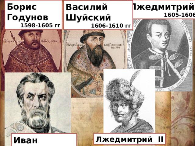 Лжедмитрий I 1605-1606 гг Борис Годунов 1598-1605 гг Василий Шуйский 1606-1610 гг  Лжедмитрий II Иван Болотников