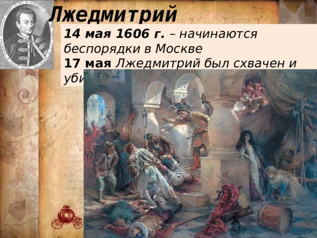 Лжедмитрий 14 мая 1606 г. – начинаются беспорядки в Москве 17 мая Лжедмитрий был схвачен и убит