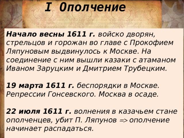 I Ополчение Начало весны 1611 г. войско дворян, стрельцов и горожан во главе с Прокофием Ляпуновым выдвинулось к Москве. На соединение с ним вышли казаки с атаманом Иваном Заруцким и Дмитрием Трубецким.  19 марта 1611 г. беспорядки в Москве. Репрессии Гонсевского. Москва в осаде.  22 июля 1611 г. волнения в казачьем стане ополченцев, убит П. Ляпунов  ополчение начинает распадаться.
