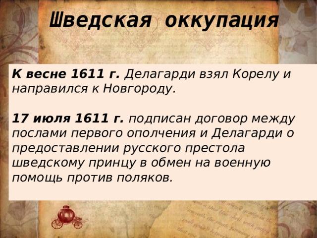 Шведская оккупация К весне 1611 г. Делагарди взял Корелу и направился к Новгороду.  17 июля 1611 г. подписан договор между послами первого ополчения и Делагарди о предоставлении русского престола шведскому принцу в обмен на военную помощь против поляков.
