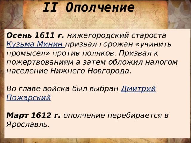 II Ополчение Осень 1611 г. нижегородский староста Кузьма Минин призвал горожан «учинить промысел» против поляков. Призвал к пожертвованиям а затем обложил налогом население Нижнего Новгорода.  Во главе войска был выбран Дмитрий Пожарский  Март 1612 г. ополчение перебирается в Ярославль.