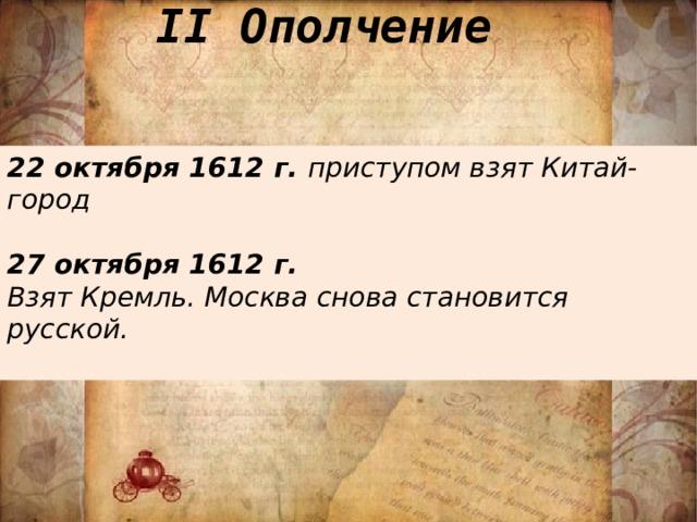 II Ополчение 22 октября 1612 г. приступом взят Китай-город  27 октября 1612 г. Взят Кремль. Москва снова становится русской.