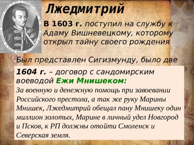Лжедмитрий В 1603 г. поступил на службу к Адаму Вишневецкому, которому открыл тайну своего рождения Был представлен Сигизмунду, было две встречи. 1604 г. – договор с сандомирским воеводой Ежи Мнишеком: За военную и денежную помощь при завоевании Российского престола, а так же руку Марины Мнишек, Лжедмитрий обещал пану Мнишеку один миллион золотых, Марине в личный удел Новгород и Псков, к РП должны отойти Смоленск и Северская земля.