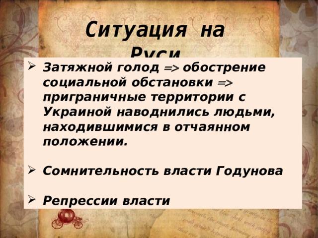 Ситуация на Руси Затяжной голод  обострение социальной обстановки  приграничные территории с Украиной наводнились людьми, находившимися в отчаянном положении.  Сомнительность власти Годунова