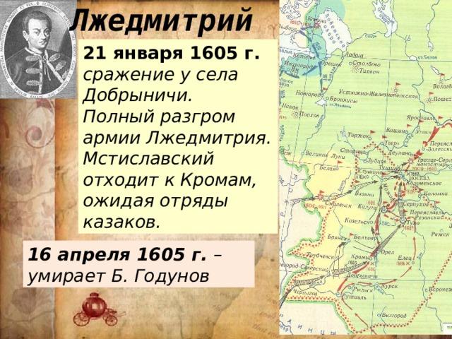 Лжедмитрий 21 января 1605 г. сражение у села Добрыничи. Полный разгром армии Лжедмитрия. Мстиславский отходит к Кромам, ожидая отряды казаков. 16 апреля 1605 г. – умирает Б. Годунов