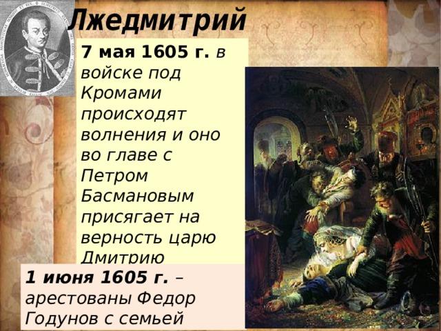 Лжедмитрий 7 мая 1605 г. в войске под Кромами происходят волнения и оно во главе с Петром Басмановым присягает на верность царю Дмитрию 1 июня 1605 г. – арестованы Федор Годунов с семьей