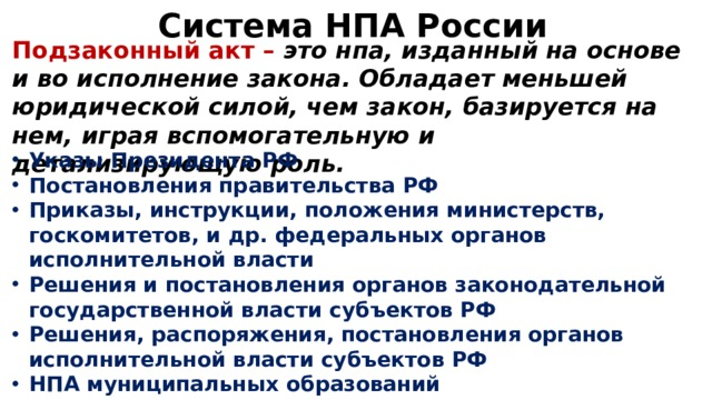 Система НПА России Подзаконный акт – это нпа, изданный на основе и во исполнение закона. Обладает меньшей юридической силой, чем закон, базируется на нем, играя вспомогательную и детализирующую роль.