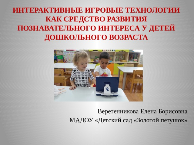 ИНТЕРАКТИВНЫЕ ИГРОВЫЕ ТЕХНОЛОГИИ  КАК СРЕДСТВО РАЗВИТИЯ ПОЗНАВАТЕЛЬНОГО ИНТЕРЕСА У ДЕТЕЙ ДОШКОЛЬНОГО ВОЗРАСТА   Веретенникова Елена Борисовна МАДОУ «Детский сад «Золотой петушок»
