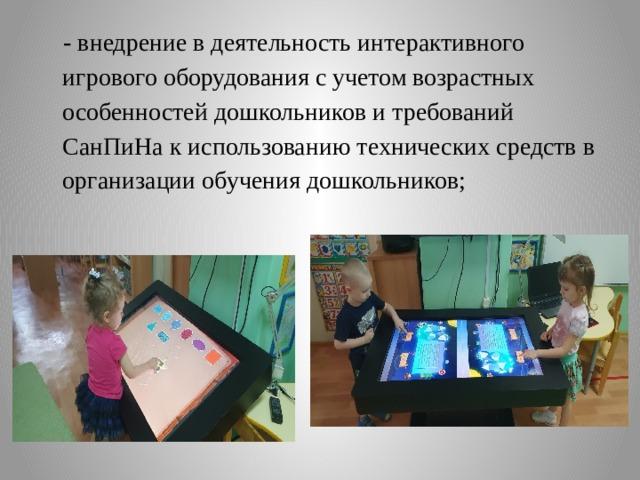 - внедрение в деятельность интерактивного игрового оборудования с учетом возрастных особенностей дошкольников и требований СанПиНа к использованию технических средств в организации обучения дошкольников;