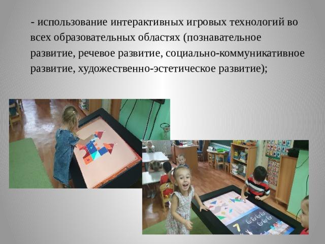 - использование интерактивных игровых технологий во всех образовательных областях (познавательное развитие, речевое развитие, социально-коммуникативное развитие, художественно-эстетическое развитие);