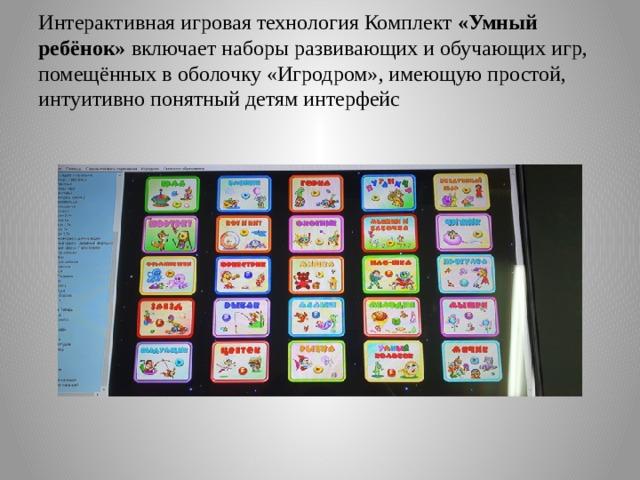 Интерактивная игровая технология Комплект «Умный ребёнок» включает наборы развивающих и обучающих игр, помещённых в оболочку «Игродром», имеющую простой, интуитивно понятный детям интерфейс