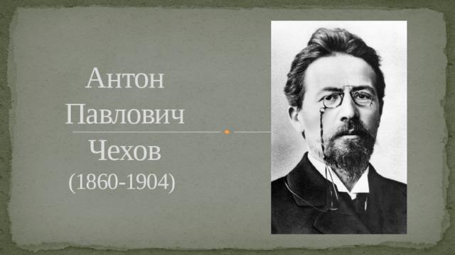 Антон Павлович Чехов  (1860-1904)