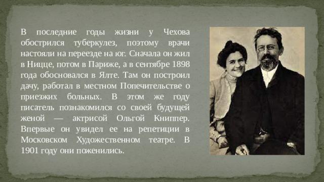 В последние годы жизни у Чехова обострился туберкулез, поэтому врачи настояли на переезде на юг. Сначала он жил в Ницце, потом в Париже, а в сентябре 1898 года обосновался в Ялте. Там он построил дачу, работал в местном Попечительстве о приезжих больных. В этом же году писатель познакомился со своей будущей женой — актрисой Ольгой Книппер. Впервые он увидел ее на репетиции в Московском Художественном театре. В 1901 году они поженились.