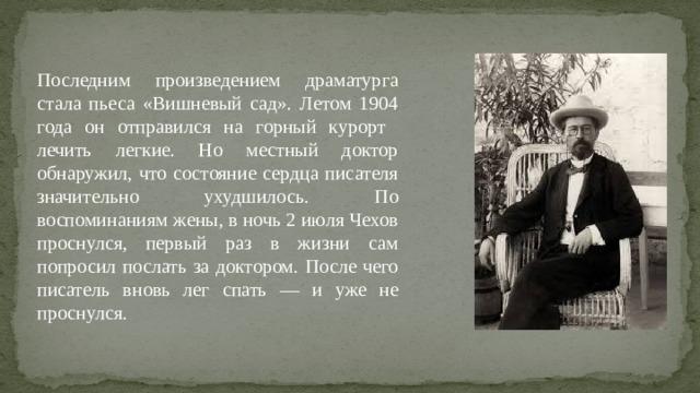 Последним произведением драматурга стала пьеса «Вишневый сад». Летом 1904 года он отправился на горный курорт лечить легкие. Но местный доктор обнаружил, что состояние сердца писателя значительно ухудшилось. По воспоминаниям жены, в ночь 2 июля Чехов проснулся, первый раз в жизни сам попросил послать за доктором. После чего писатель вновь лег спать — и уже не проснулся.