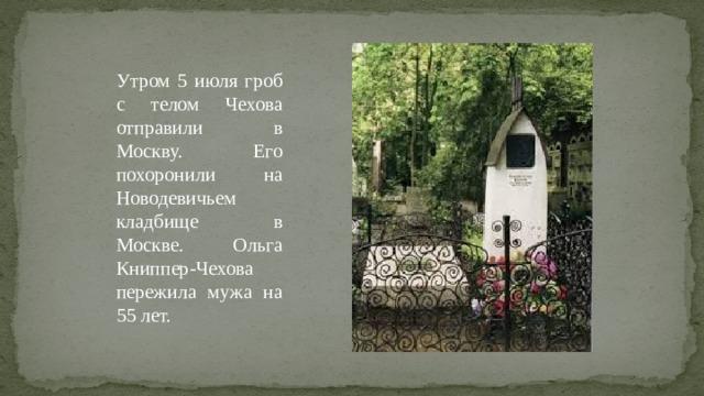 Утром 5 июля гроб с телом Чехова отправили в Москву. Его похоронили на Новодевичьем кладбище в Москве. Ольга Книппер-Чехова пережила мужа на 55 лет.