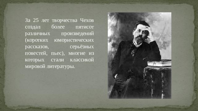 За 25 лет творчества Чехов создал более пятисот различных произведений (коротких юмористических рассказов, серьёзных повестей, пьес), многие из которых стали классикой мировой литературы.
