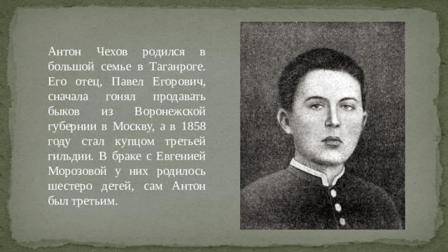 Антон Чехов родился в большой семье в Таганроге. Его отец, Павел Егорович, сначала гонял продавать быков из Воронежской губернии в Москву, а в 1858 году стал купцом третьей гильдии. В браке с Евгенией Морозовой у них родилось шестеро детей, сам Антон был третьим.