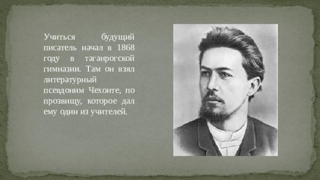 Учиться будущий писатель начал в 1868 году в таганрогской гимназии. Там он взял литературный псевдоним Чехонте, по прозвищу, которое дал ему один из учителей.