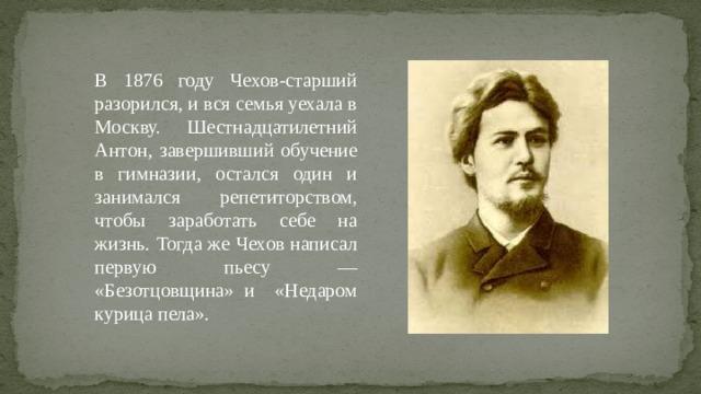В 1876 году Чехов-старший разорился, и вся семья уехала в Москву. Шестнадцатилетний Антон, завершивший обучение в гимназии, остался один и занимался репетиторством, чтобы заработать себе на жизнь. Тогда же Чехов написал первую пьесу — «Безотцовщина» и «Недаром курица пела».