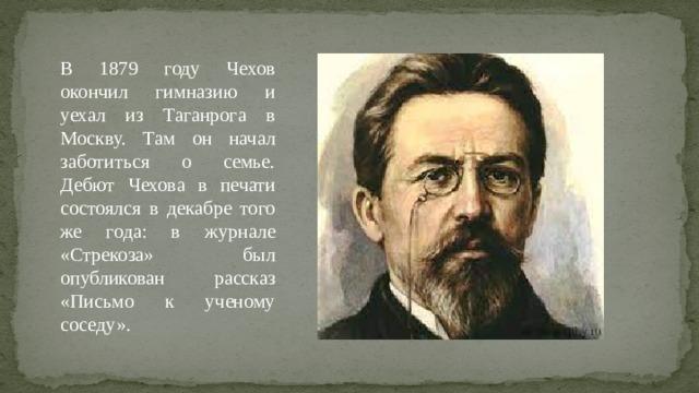 В 1879 году Чехов окончил гимназию и уехал из Таганрога в Москву. Там он начал заботиться о семье. Дебют Чехова в печати состоялся в декабре того же года: в журнале «Стрекоза» был опубликован рассказ «Письмо к ученому соседу».