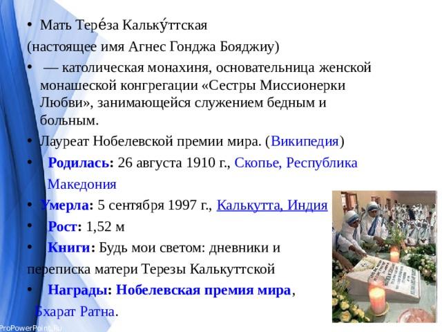 Мать Тере́за Кальку́ттская (настоящее имя Агнес Гонджа Бояджиу) — католическая монахиня, основательница  женской  монашеской конгрегации «Сестры Миссионерки Любви», занимающейся служением бедным и больным. Лауреат Нобелевской премии мира.( Википедия )  Родилась : 26 августа 1910 г., Скопье, Республика   Македония Умерла : 5 сентября 1997 г., Калькутта, Индия