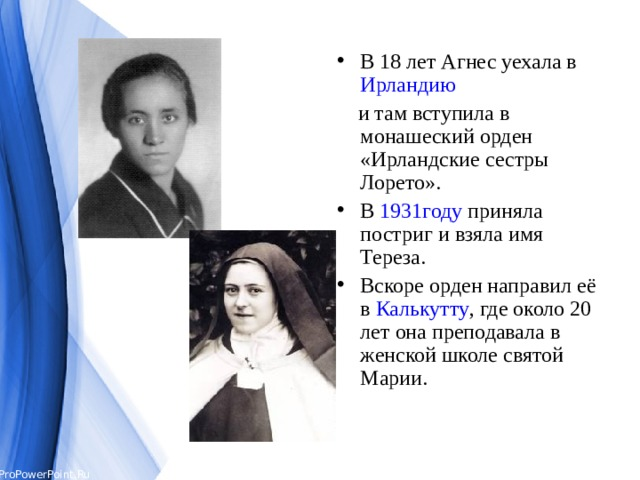 В 18 лет Агнес уехала в Ирландию   и там вступила в монашеский орден «Ирландские сестры Лорето». В 1931году приняла постриги взяла имя Тереза. Вскоре орден направил её в Калькутту , где около 20 лет она преподавала в женской школе святой Марии.